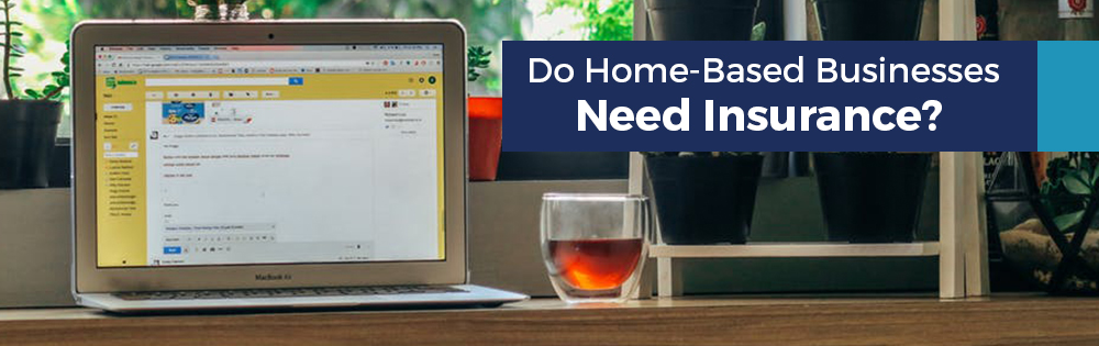 Do Home Based Businesses Need Insurance